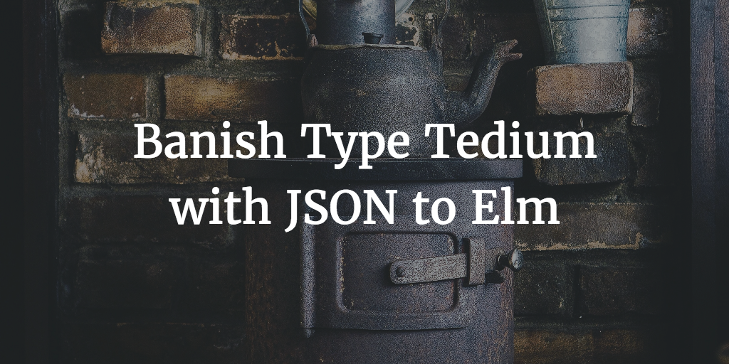Banish Type Tedium with JSON to Elm