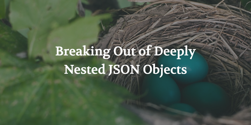 Breaking Out of Deeply Nested JSON Objects