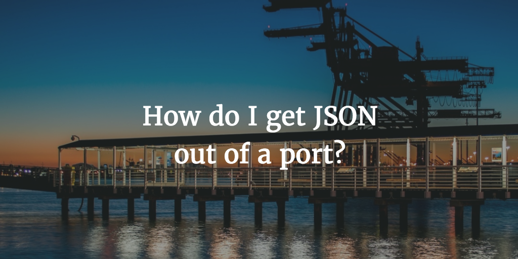How do I get JSON out of a port?