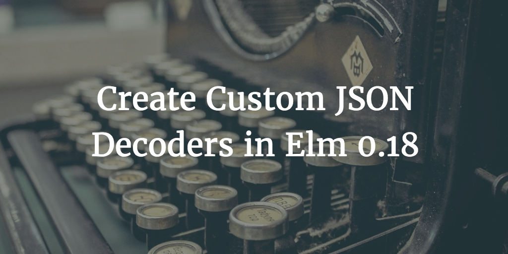 Create Custom JSON Decoders in Elm 0.18
