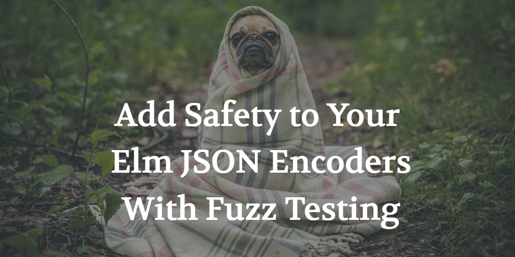 Add Safety to Your Elm JSON Encoders With Fuzz Testing